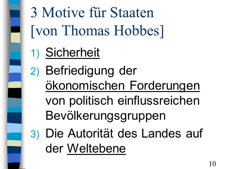 3 Motive für Staaten [von Thomas Hobbes] 1) Sicherheit 2) Befriedigung der ökonomischen Forderungen von politisch einflussreichen Bevölkerungsgruppen 3) Die Autorität des Landes auf der Weltebene 10