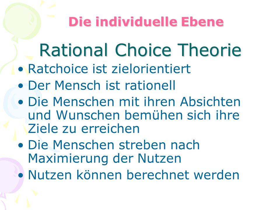 Rational Choice Theorie Ratchoice ist zielorientiert Der Mensch ist rationell Die Menschen mit ihren Absichten und Wunschen bemühen sich ihre Ziele zu erreichen Die Menschen streben nach Maximierung der Nutzen Nutzen können berechnet werden Die individuelle Ebene