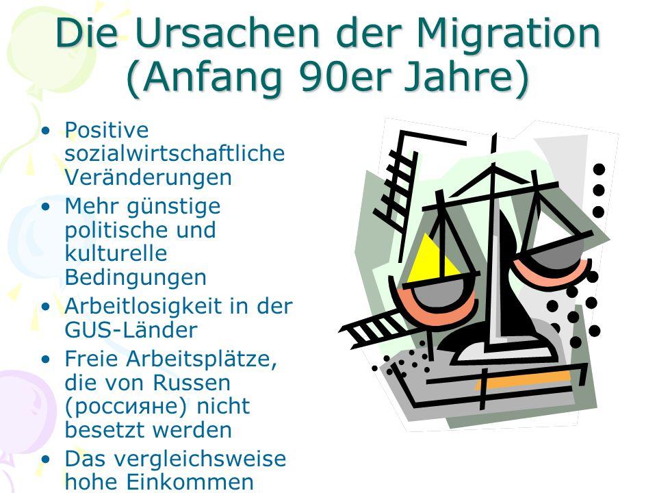 Die Ursachen der Migration (Anfang 90er Jahre) Positive sozialwirtschaftliche Veränderungen Mehr günstige politische und kulturelle Bedingungen Arbeitlosigkeit in der GUS-Länder Freie Arbeitsplätze, die von Russen (россияне) nicht besetzt werden Das vergleichsweise hohe Einkommen