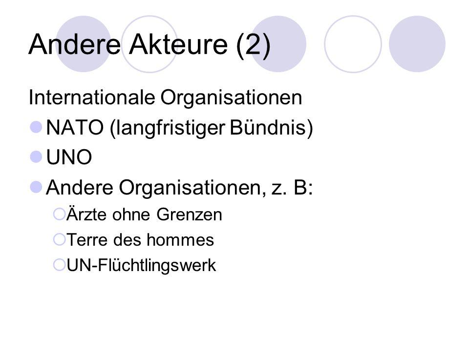 Andere Akteure (2) Internationale Organisationen NATO (langfristiger Bündnis) UNO Andere Organisationen, z. B: Ärzte ohne Grenzen Terre des hommes UN-