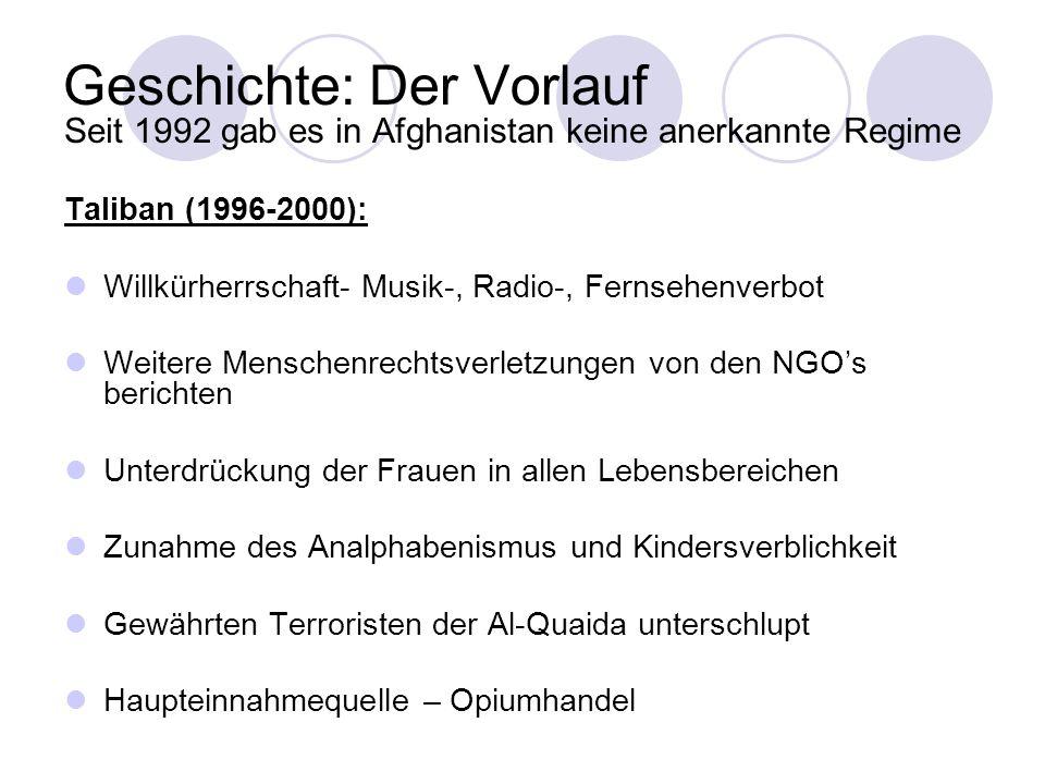 Geschichte: Der Vorlauf Seit 1992 gab es in Afghanistan keine anerkannte Regime Taliban (1996-2000): Willkürherrschaft- Musik-, Radio-, Fernsehenverbot Weitere Menschenrechtsverletzungen von den NGOs berichten Unterdrückung der Frauen in allen Lebensbereichen Zunahme des Analphabenismus und Kindersverblichkeit Gewährten Terroristen der Al-Quaida unterschlupt Haupteinnahmequelle – Opiumhandel