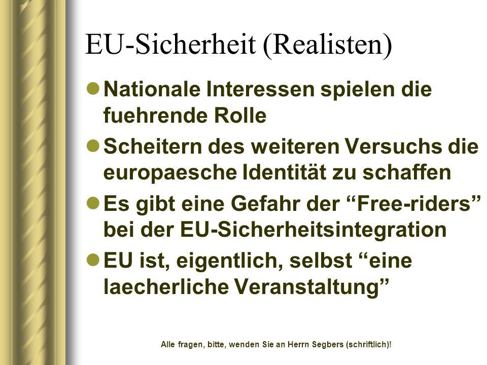 EU-Sicherheit (Realisten) Nationale Interessen spielen die fuehrende Rolle Scheitern des weiteren Versuchs die europaesche Identität zu schaffen Es gibt eine Gefahr der Free-riders bei der EU-Sicherheitsintegration EU ist, eigentlich, selbst eine laecherliche Veranstaltung Alle fragen, bitte, wenden Sie an Herrn Segbers (schriftlich)!