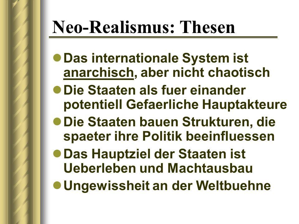 Neo-Realismus: Thesen Das internationale System ist anarchisch, aber nicht chaotisch Die Staaten als fuer einander potentiell Gefaerliche Hauptakteure Die Staaten bauen Strukturen, die spaeter ihre Politik beeinfluessen Das Hauptziel der Staaten ist Ueberleben und Machtausbau Ungewissheit an der Weltbuehne