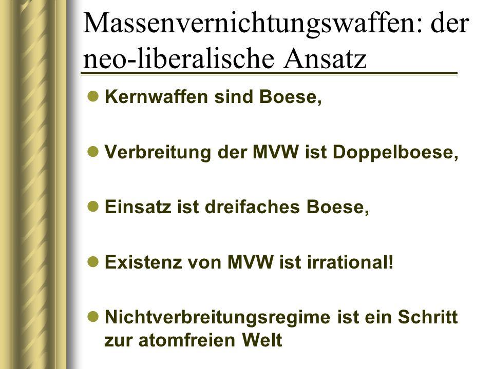 Massenvernichtungswaffen: der neo-liberalische Ansatz Kernwaffen sind Boese, Verbreitung der MVW ist Doppelboese, Einsatz ist dreifaches Boese, Existenz von MVW ist irrational.