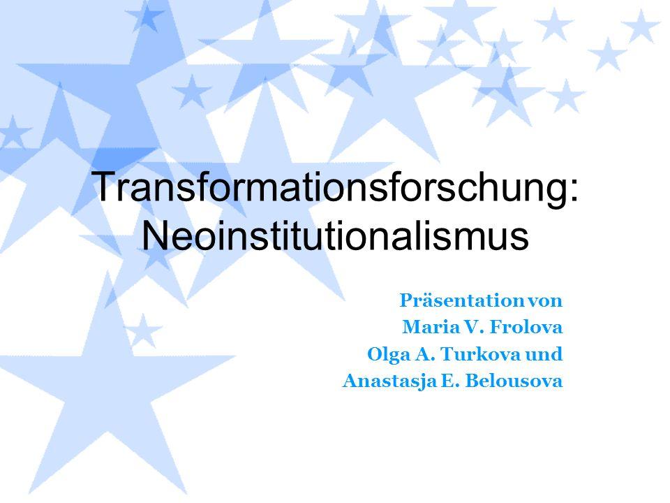 Transformationsforschung: Neoinstitutionalismus Präsentation von Maria V. Frolova Olga A. Turkova und Anastasja E. Belousova