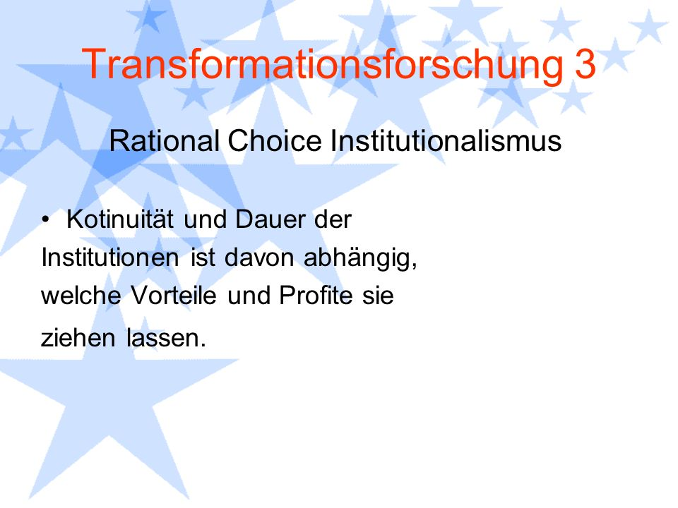 Transformationsforschung 3 Rational Choice Institutionalismus Kotinuität und Dauer der Institutionen ist davon abhängig, welche Vorteile und Profite s