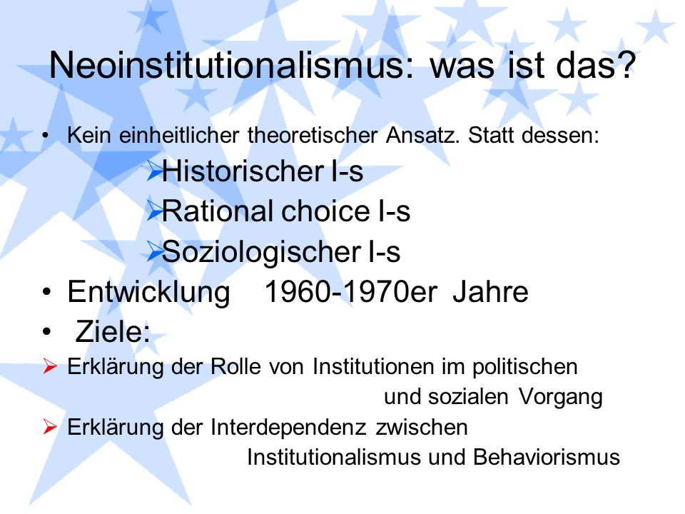 Neoinstitutionalismus: was ist das? Kein einheitlicher theoretischer Ansatz. Statt dessen: Historischer I-s Rational choice I-s Soziologischer I-s Ent