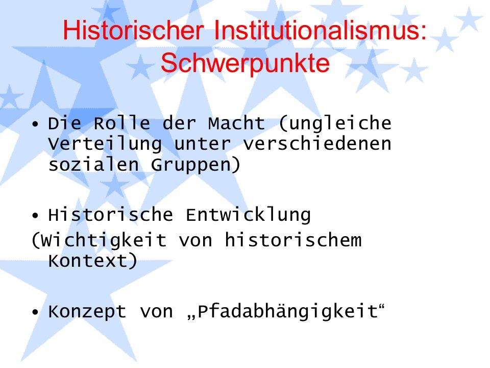 Historischer Institutionalismus: Schwerpunkte Die Rolle der Macht (ungleiche Verteilung unter verschiedenen sozialen Gruppen) Historische Entwicklung