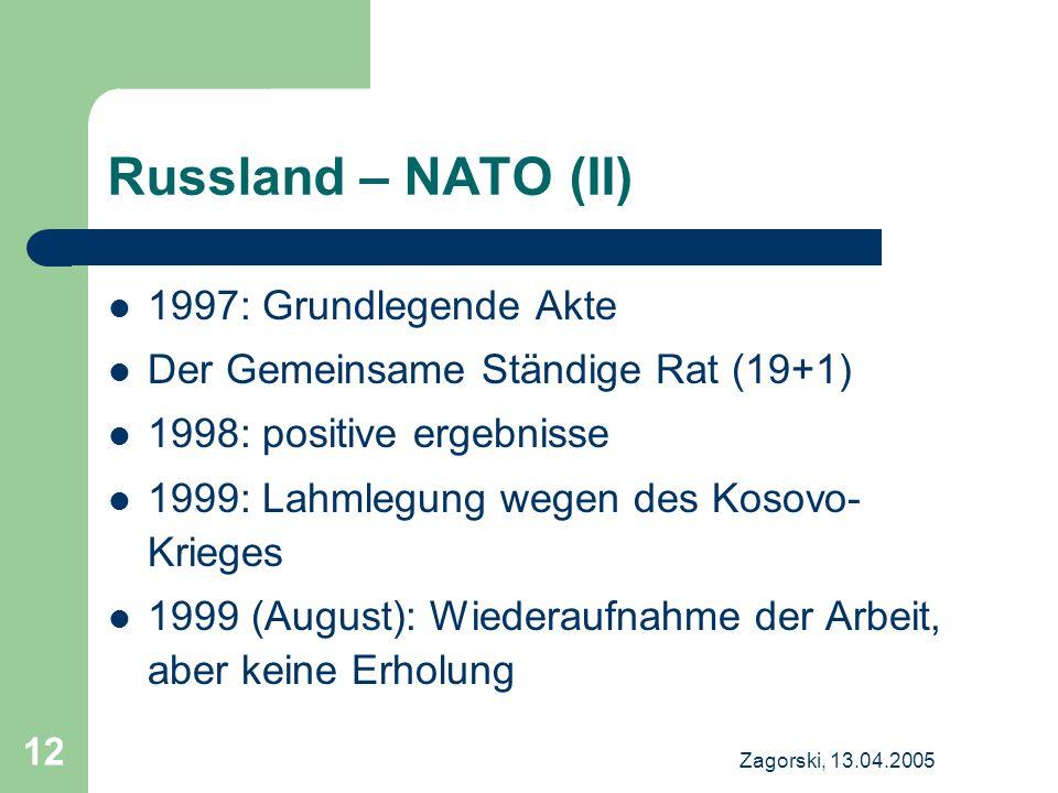 Zagorski, 13.04.2005 12 Russland – NATO (II) 1997: Grundlegende Akte Der Gemeinsame Ständige Rat (19+1) 1998: positive ergebnisse 1999: Lahmlegung wegen des Kosovo- Krieges 1999 (August): Wiederaufnahme der Arbeit, aber keine Erholung
