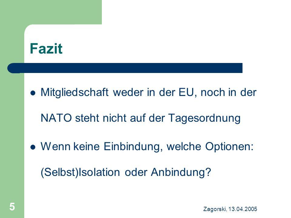 Zagorski, 13.04.2005 5 Fazit Mitgliedschaft weder in der EU, noch in der NATO steht nicht auf der Tagesordnung Wenn keine Einbindung, welche Optionen: (Selbst)Isolation oder Anbindung
