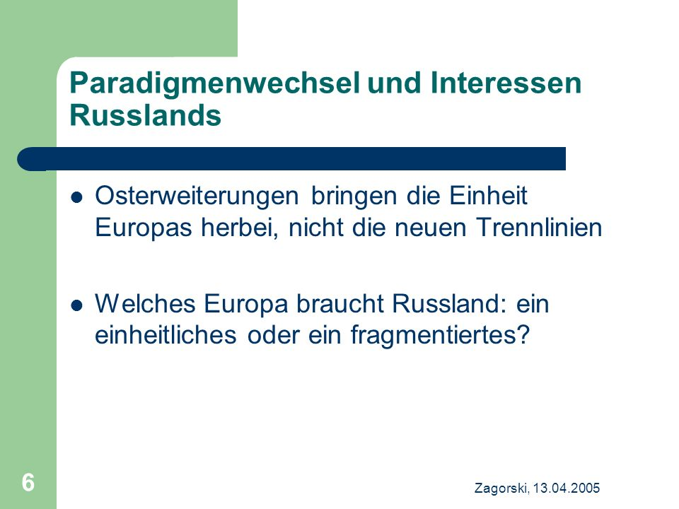 Zagorski, 13.04.2005 6 Paradigmenwechsel und Interessen Russlands Osterweiterungen bringen die Einheit Europas herbei, nicht die neuen Trennlinien Welches Europa braucht Russland: ein einheitliches oder ein fragmentiertes