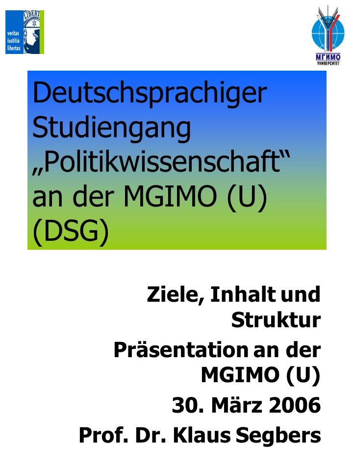 Deutschsprachiger Studiengang Politikwissenschaft an der MGIMO (U) (DSG) Ziele, Inhalt und Struktur Präsentation an der MGIMO (U) 30. März 2006 Prof.