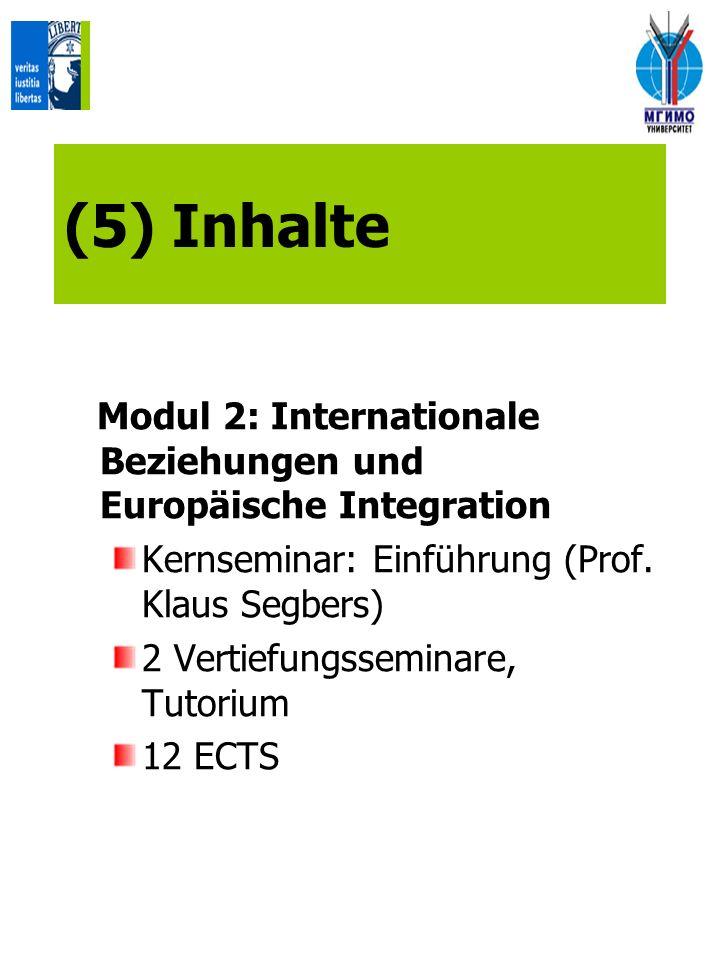 (5) Inhalte Modul 2: Internationale Beziehungen und Europäische Integration Kernseminar: Einführung (Prof. Klaus Segbers) 2 Vertiefungsseminare, Tutor