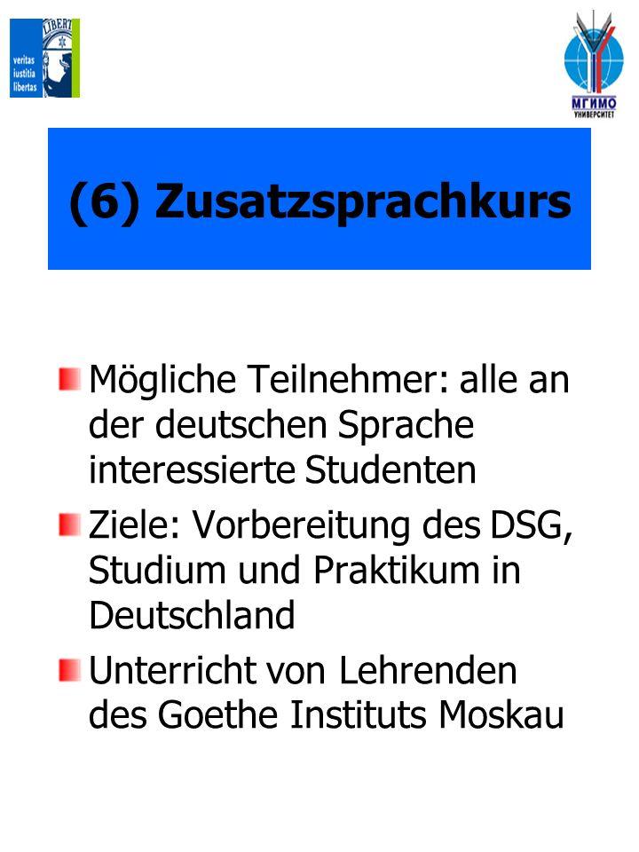 (6) Zusatzsprachkurs Mögliche Teilnehmer: alle an der deutschen Sprache interessierte Studenten Ziele: Vorbereitung des DSG, Studium und Praktikum in Deutschland Unterricht von Lehrenden des Goethe Instituts Moskau