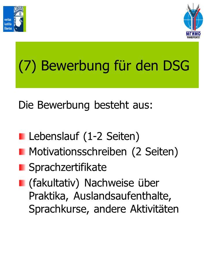 (7) Bewerbung für den DSG Die Bewerbung besteht aus: Lebenslauf (1-2 Seiten) Motivationsschreiben (2 Seiten) Sprachzertifikate (fakultativ) Nachweise