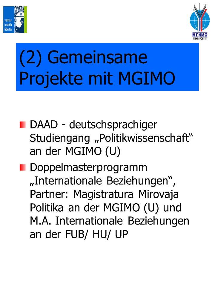 (2) Gemeinsame Projekte mit MGIMO DAAD - deutschsprachiger Studiengang Politikwissenschaft an der MGIMO (U) Doppelmasterprogramm Internationale Beziehungen, Partner: Magistratura Mirovaja Politika an der MGIMO (U) und M.A.