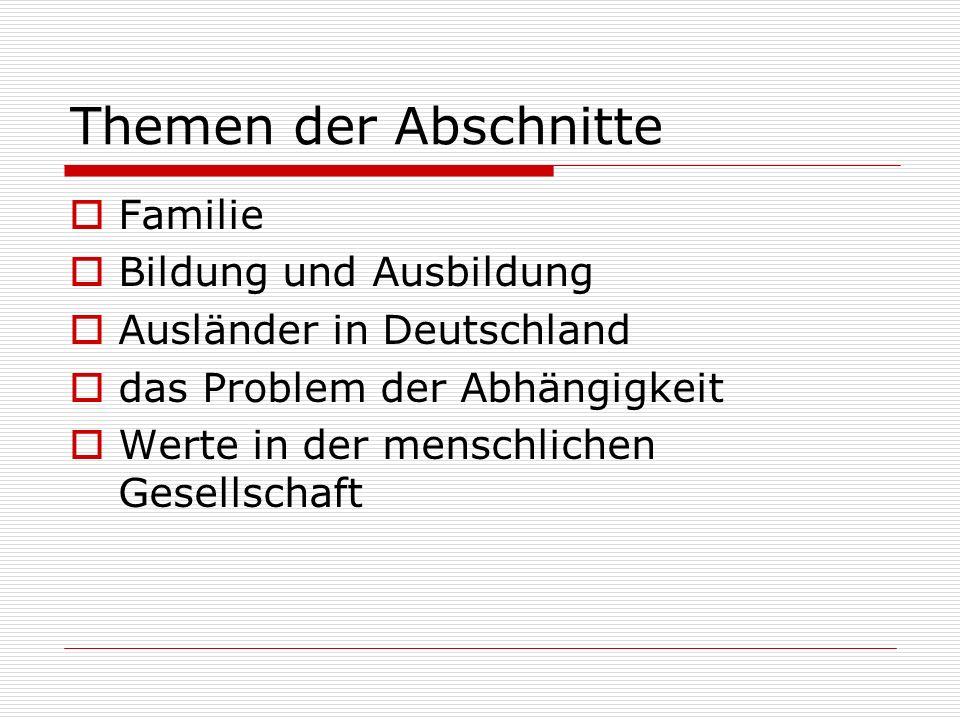 Themen der Abschnitte Familie Bildung und Ausbildung Ausländer in Deutschland das Problem der Abhängigkeit Werte in der menschlichen Gesellschaft