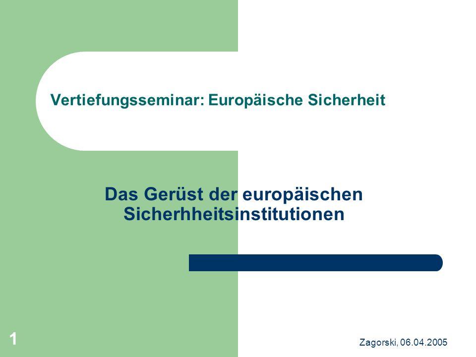 Zagorski, 06.04.2005 1 Vertiefungsseminar: Europäische Sicherheit Das Gerüst der europäischen Sicherhheitsinstitutionen
