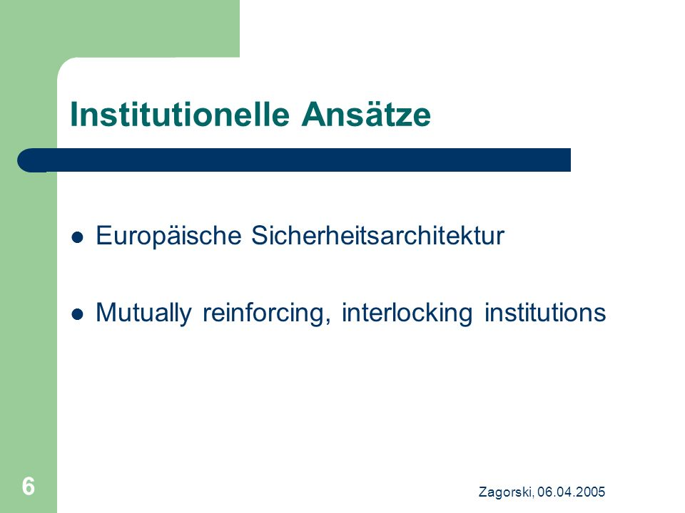 Zagorski, 06.04.2005 6 Institutionelle Ansätze Europäische Sicherheitsarchitektur Mutually reinforcing, interlocking institutions