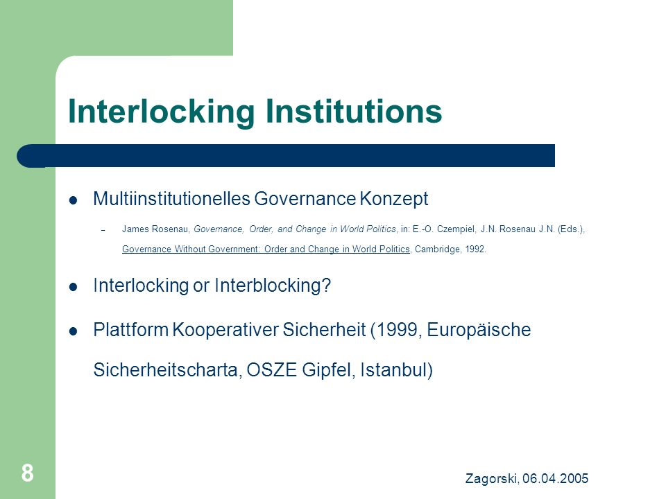 Zagorski, 06.04.2005 8 Interlocking Institutions Multiinstitutionelles Governance Konzept – James Rosenau, Governance, Order, and Change in World Poli