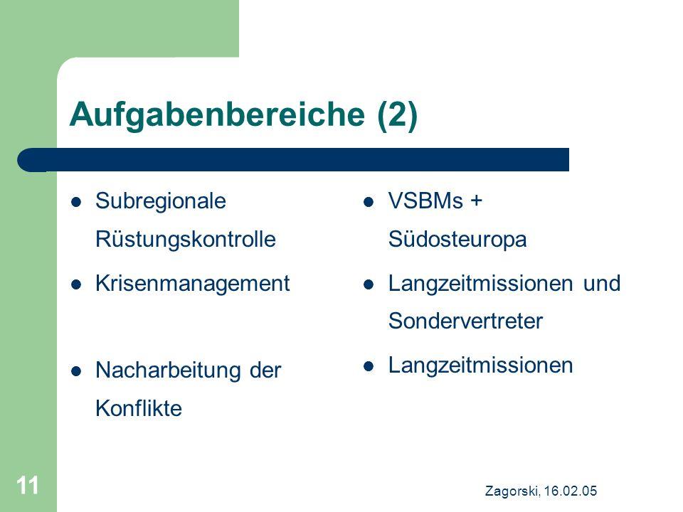 Zagorski, 16.02.05 11 Aufgabenbereiche (2) Subregionale Rüstungskontrolle Krisenmanagement Nacharbeitung der Konflikte VSBMs + Südosteuropa Langzeitmi