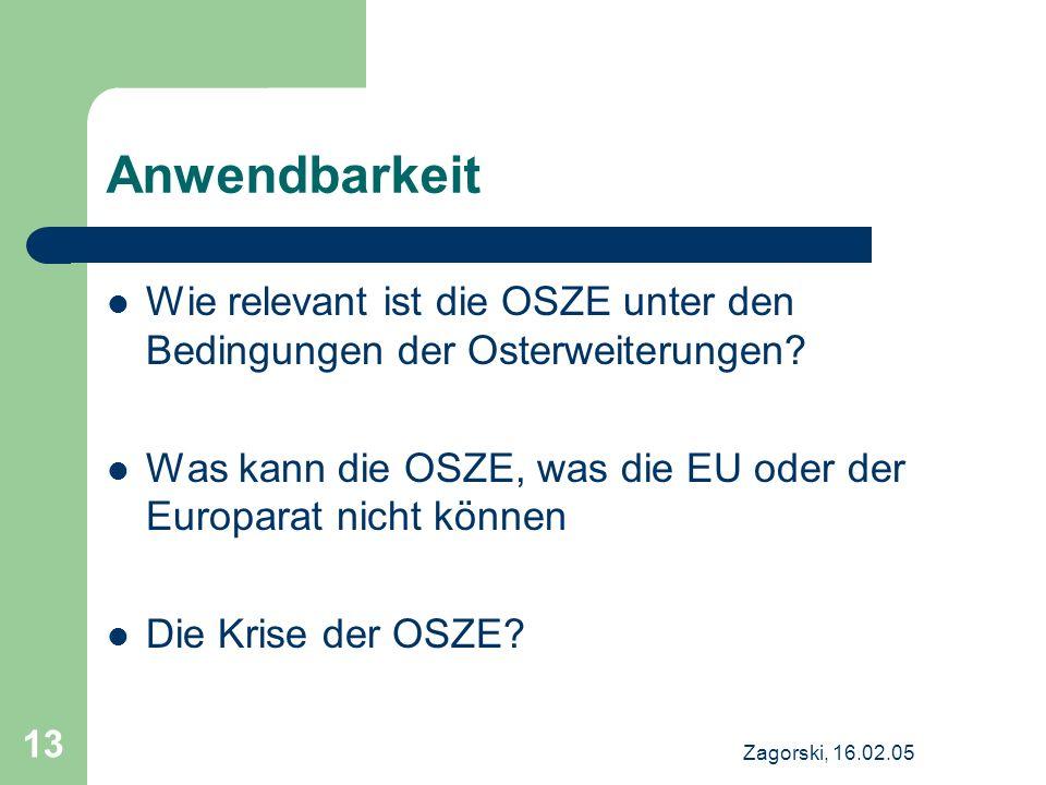 Zagorski, 16.02.05 13 Anwendbarkeit Wie relevant ist die OSZE unter den Bedingungen der Osterweiterungen? Was kann die OSZE, was die EU oder der Europ