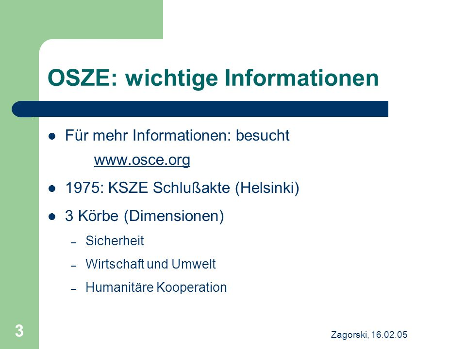 Zagorski, 16.02.05 3 OSZE: wichtige Informationen Für mehr Informationen: besucht www.osce.org www.osce.org 1975: KSZE Schlußakte (Helsinki) 3 Körbe (