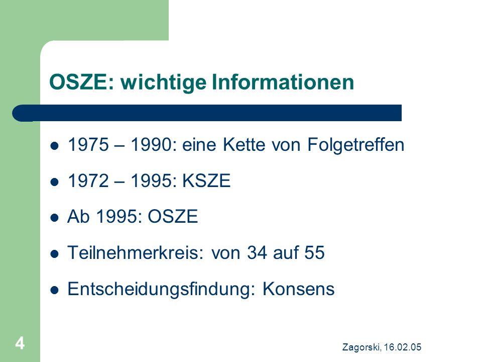 Zagorski, 16.02.05 4 OSZE: wichtige Informationen 1975 – 1990: eine Kette von Folgetreffen 1972 – 1995: KSZE Ab 1995: OSZE Teilnehmerkreis: von 34 auf
