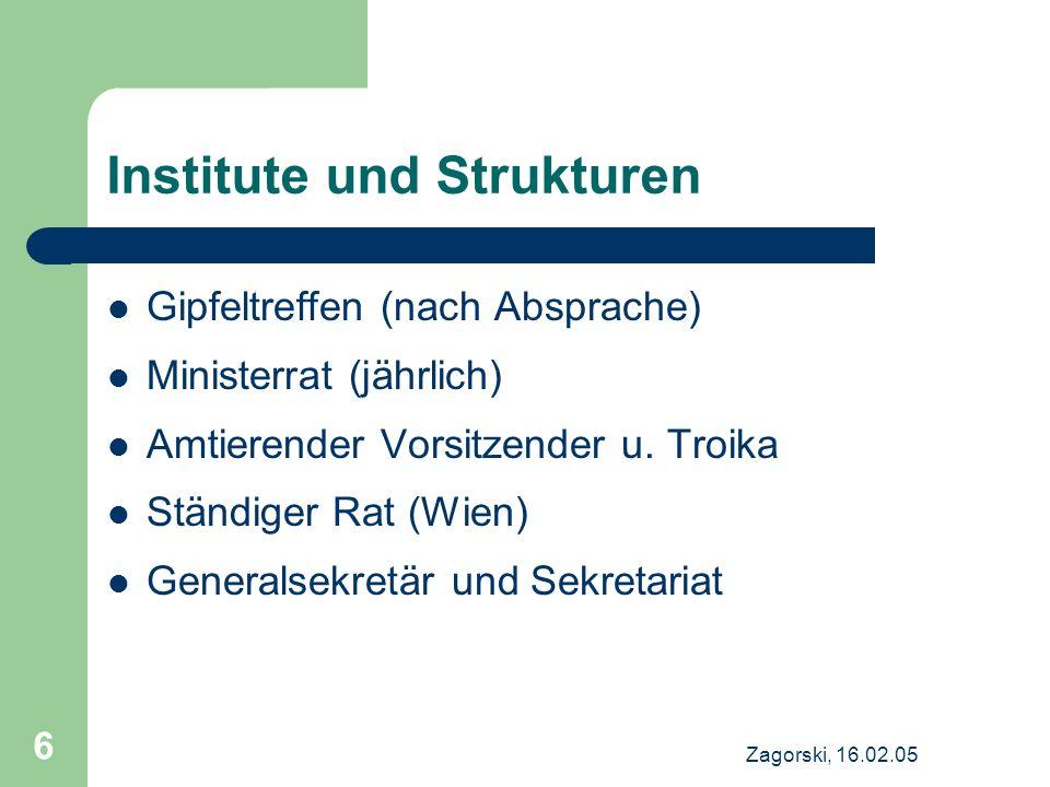 Zagorski, 16.02.05 6 Institute und Strukturen Gipfeltreffen (nach Absprache) Ministerrat (jährlich) Amtierender Vorsitzender u. Troika Ständiger Rat (
