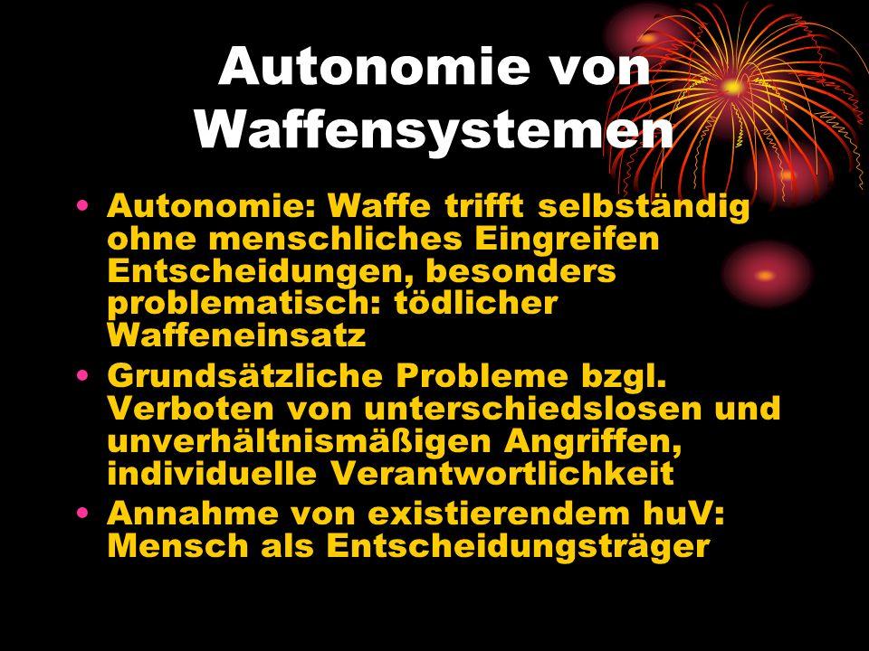 Autonomie von Waffensystemen Autonomie: Waffe trifft selbständig ohne menschliches Eingreifen Entscheidungen, besonders problematisch: tödlicher Waffe