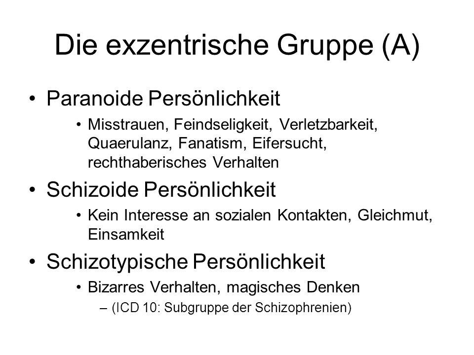 Die exzentrische Gruppe (A) Paranoide Persönlichkeit Misstrauen, Feindseligkeit, Verletzbarkeit, Quaerulanz, Fanatism, Eifersucht, rechthaberisches Verhalten Schizoide Persönlichkeit Kein Interesse an sozialen Kontakten, Gleichmut, Einsamkeit Schizotypische Persönlichkeit Bizarres Verhalten, magisches Denken –(ICD 10: Subgruppe der Schizophrenien)