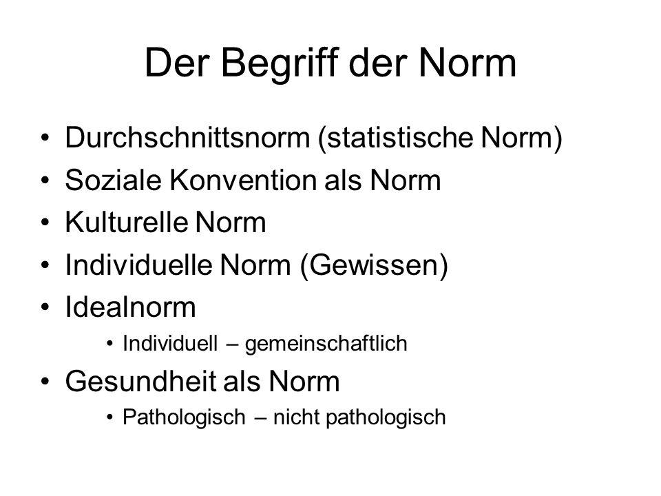 Der Begriff der Norm Durchschnittsnorm (statistische Norm) Soziale Konvention als Norm Kulturelle Norm Individuelle Norm (Gewissen) Idealnorm Individuell – gemeinschaftlich Gesundheit als Norm Pathologisch – nicht pathologisch