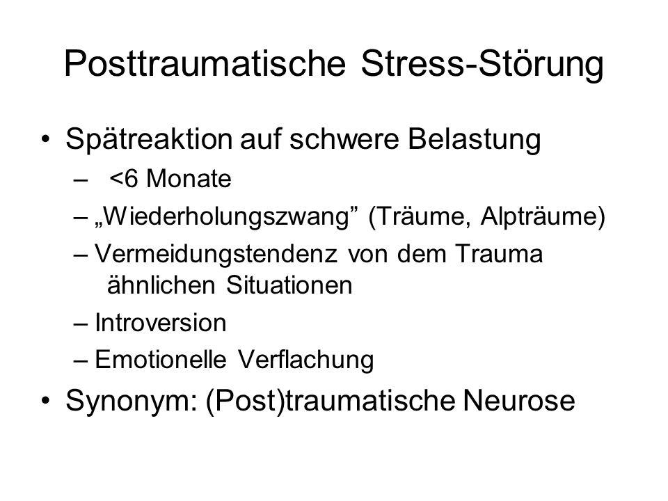 Posttraumatische Stress-Störung Spätreaktion auf schwere Belastung – <6 Monate –Wiederholungszwang (Träume, Alpträume) –Vermeidungstendenz von dem Trauma ähnlichen Situationen –Introversion –Emotionelle Verflachung Synonym: (Post)traumatische Neurose
