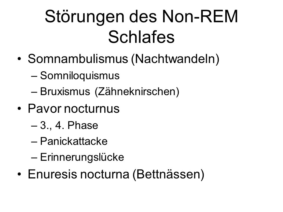 Störungen des Non-REM Schlafes Somnambulismus (Nachtwandeln) –Somniloquismus –Bruxismus (Zähneknirschen) Pavor nocturnus –3., 4. Phase –Panickattacke