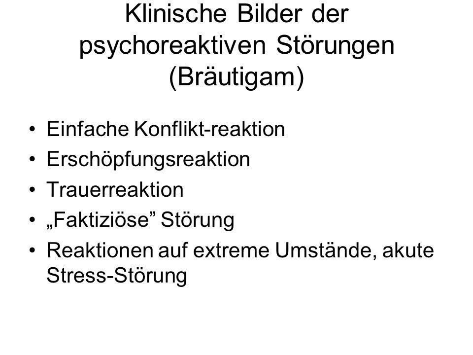 Klinische Bilder der psychoreaktiven Störungen (Bräutigam) Einfache Konflikt-reaktion Erschöpfungsreaktion Trauerreaktion Faktiziöse Störung Reaktione
