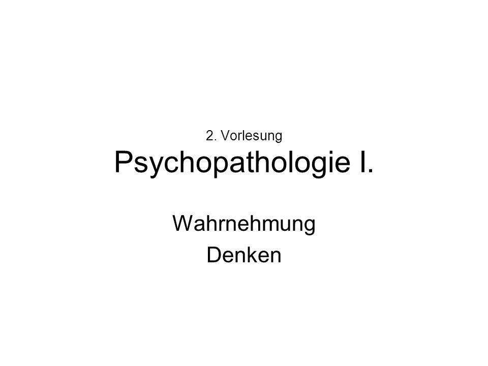 2. Vorlesung Psychopathologie I. Wahrnehmung Denken