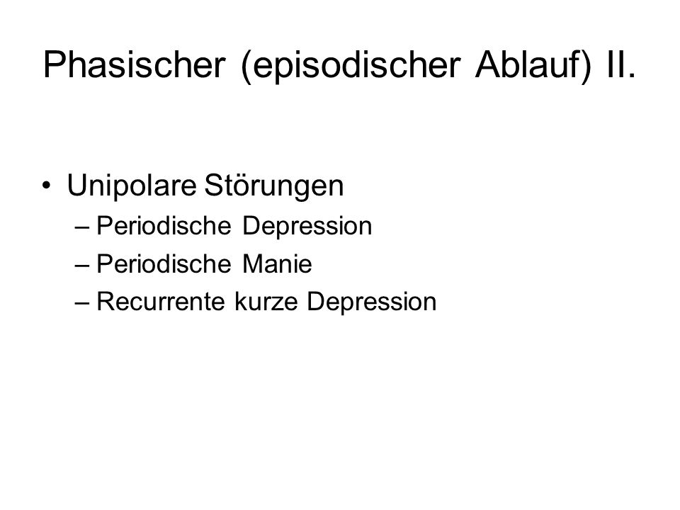 Phasischer (episodischer Ablauf) II.