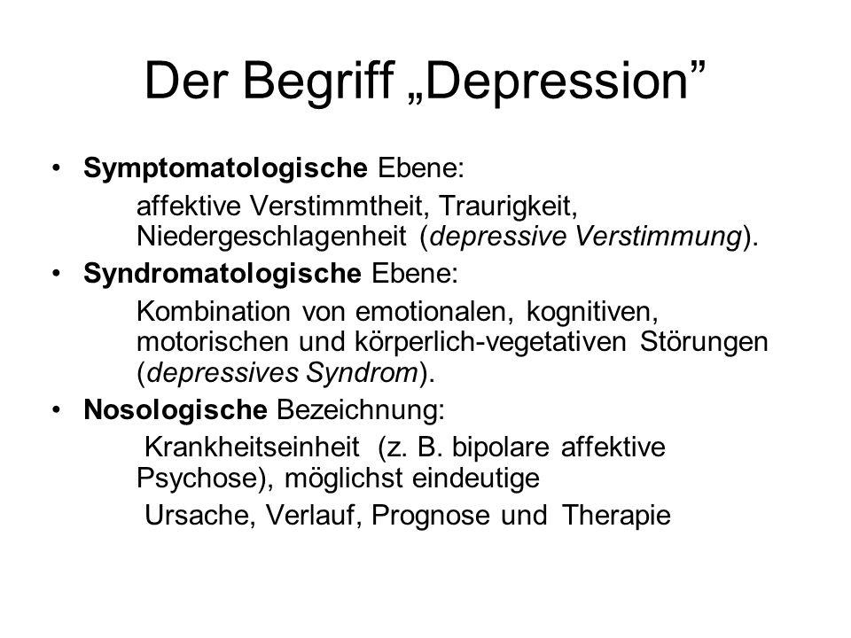 Der Begriff Depression Symptomatologische Ebene: affektive Verstimmtheit, Traurigkeit, Niedergeschlagenheit (depressive Verstimmung).