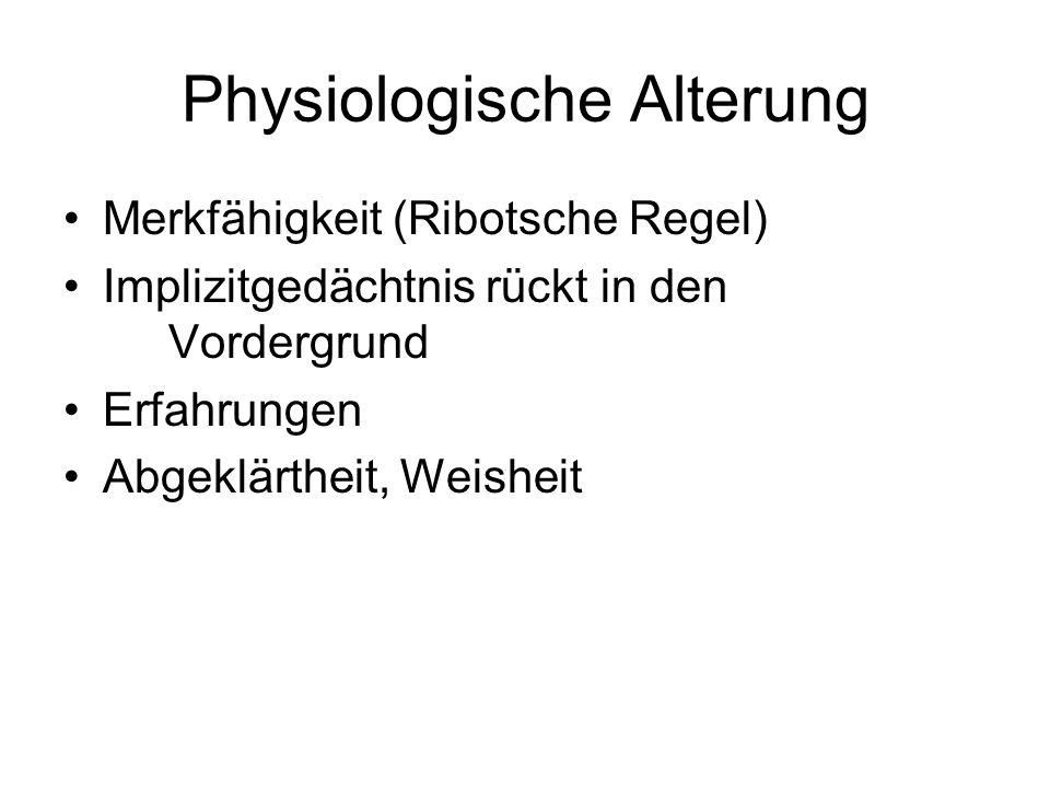 Physiologische Alterung Merkfähigkeit (Ribotsche Regel) Implizitgedächtnis rückt in den Vordergrund Erfahrungen Abgeklärtheit, Weisheit