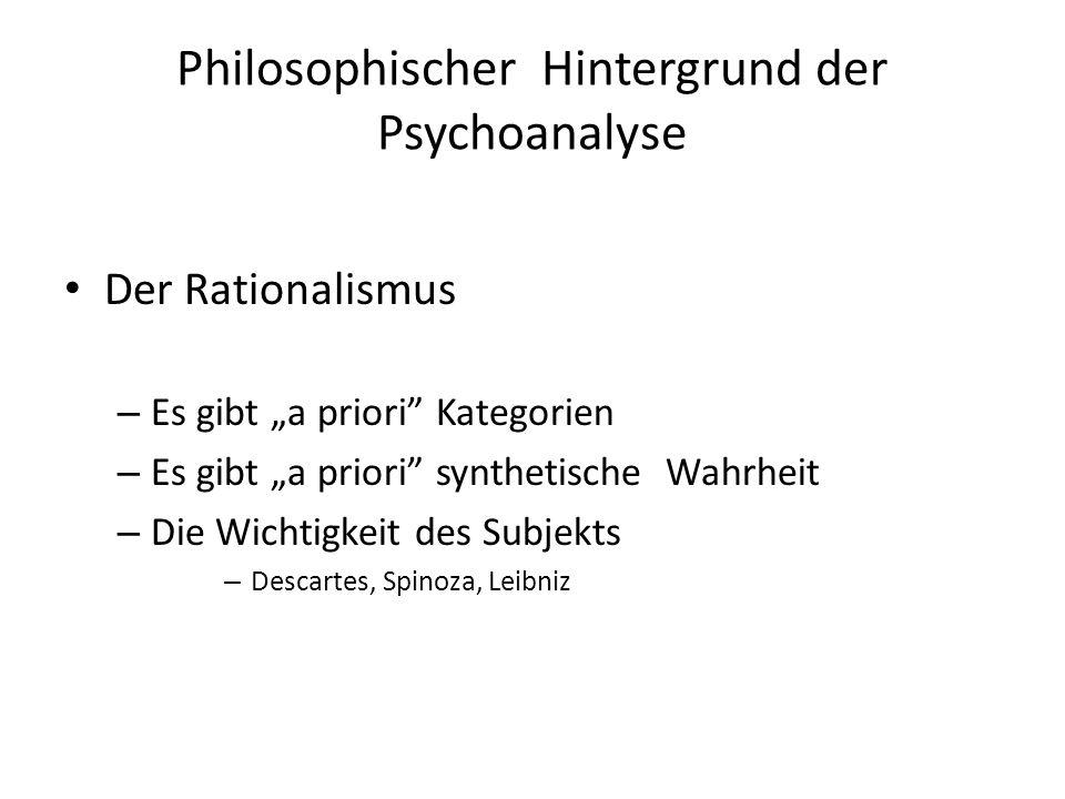 Philosophischer Hintergrund der Psychoanalyse Der Rationalismus – Es gibt a priori Kategorien – Es gibt a priori synthetische Wahrheit – Die Wichtigke