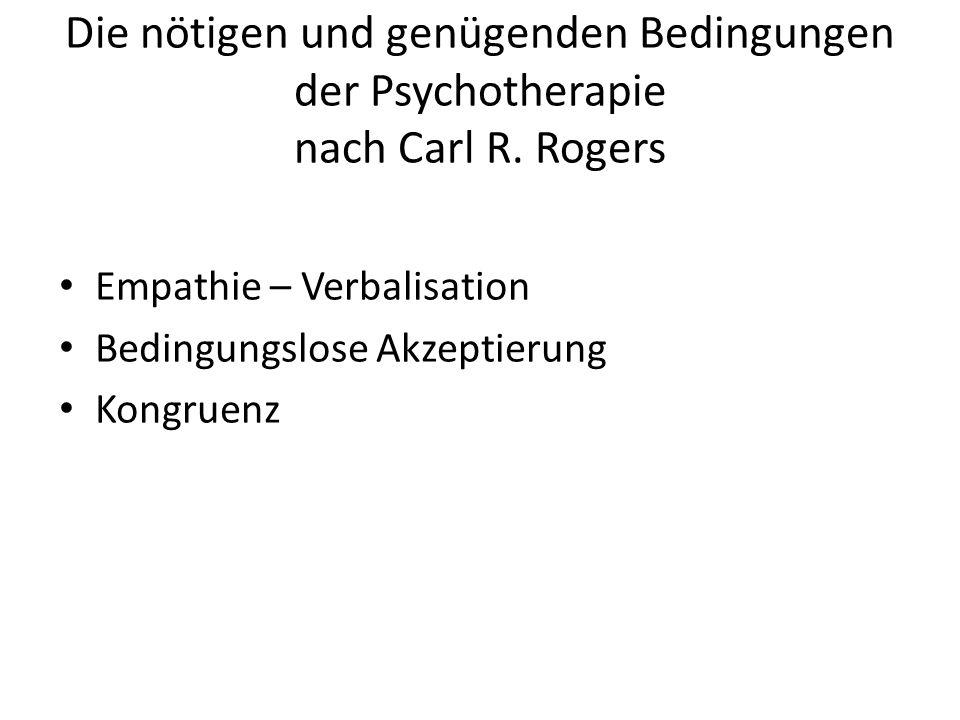 Die nötigen und genügenden Bedingungen der Psychotherapie nach Carl R. Rogers Empathie – Verbalisation Bedingungslose Akzeptierung Kongruenz
