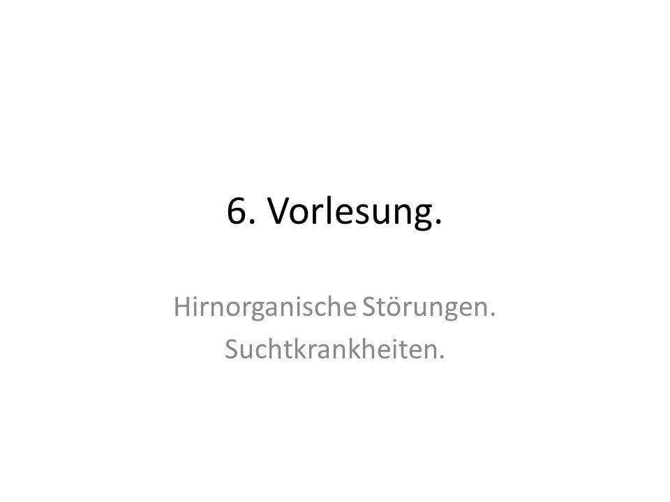 6. Vorlesung. Hirnorganische Störungen. Suchtkrankheiten.