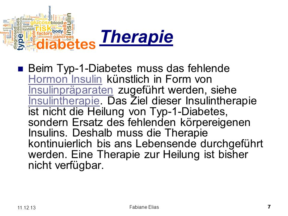 Fabiane Elias7 11.12.13 Therapie Beim Typ-1-Diabetes muss das fehlende Hormon Insulin künstlich in Form von Insulinpräparaten zugeführt werden, siehe