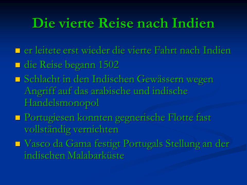Die vierte Reise nach Indien er leitete erst wieder die vierte Fahrt nach Indien er leitete erst wieder die vierte Fahrt nach Indien die Reise begann 1502 die Reise begann 1502 Schlacht in den Indischen Gewässern wegen Angriff auf das arabische und indische Handelsmonopol Schlacht in den Indischen Gewässern wegen Angriff auf das arabische und indische Handelsmonopol Portugiesen konnten gegnerische Flotte fast vollständig vernichten Portugiesen konnten gegnerische Flotte fast vollständig vernichten Vasco da Gama festigt Portugals Stellung an der indischen Malabarküste Vasco da Gama festigt Portugals Stellung an der indischen Malabarküste