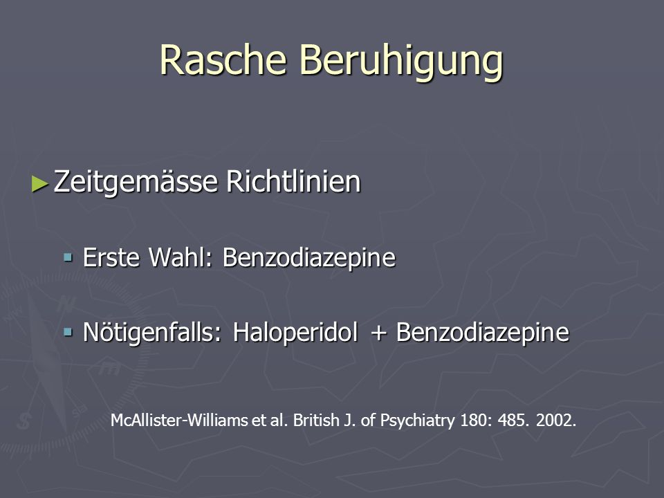 Rasche Beruhigung Zeitgemässe Richtlinien Zeitgemässe Richtlinien Erste Wahl: Benzodiazepine Erste Wahl: Benzodiazepine Nötigenfalls: Haloperidol + Be