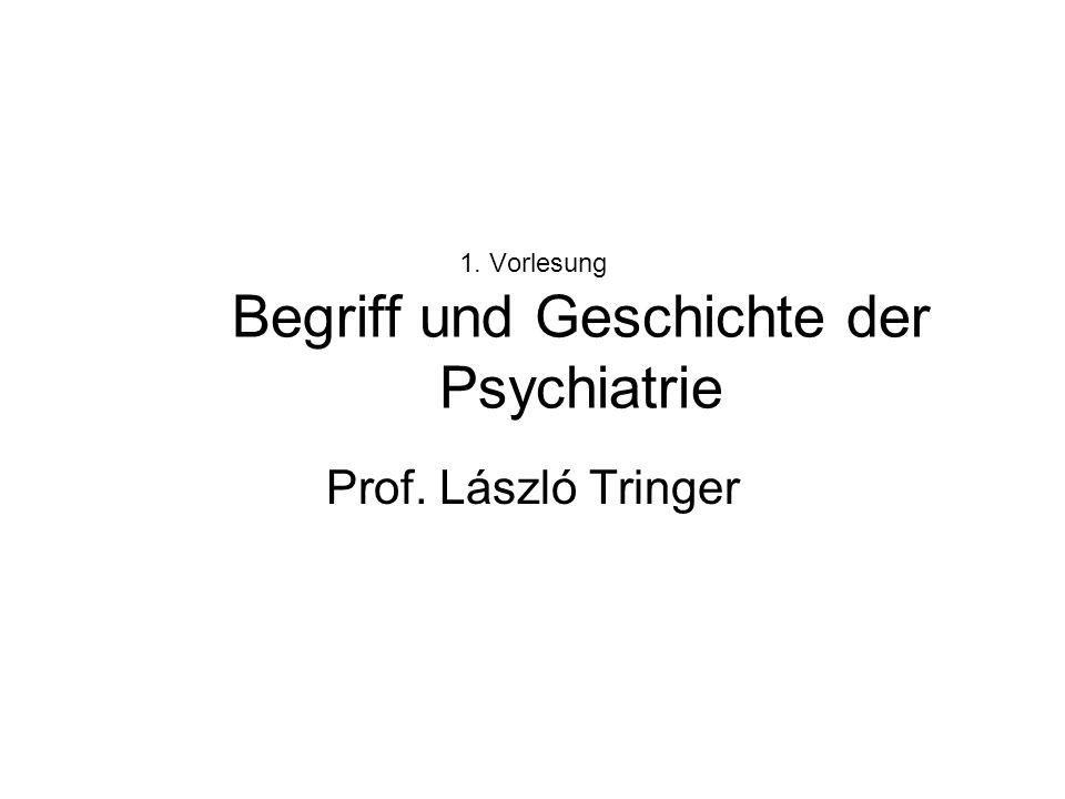 1. Vorlesung Begriff und Geschichte der Psychiatrie Prof. László Tringer