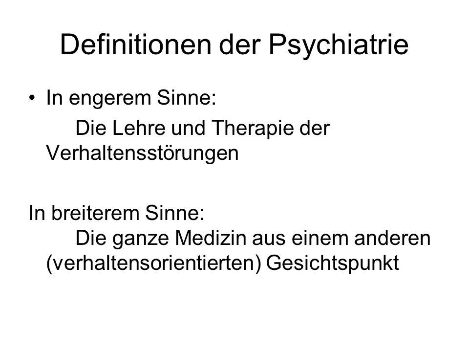 Definitionen der Psychiatrie In engerem Sinne: Die Lehre und Therapie der Verhaltensstörungen In breiterem Sinne: Die ganze Medizin aus einem anderen