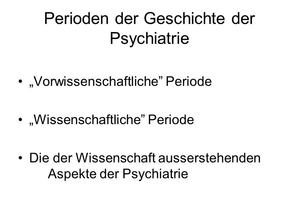 Perioden der Geschichte der Psychiatrie Vorwissenschaftliche Periode Wissenschaftliche Periode Die der Wissenschaft ausserstehenden Aspekte der Psychi