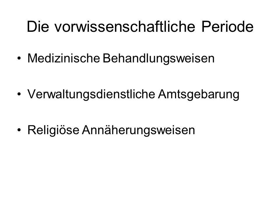 Die vorwissenschaftliche Periode Medizinische Behandlungsweisen Verwaltungsdienstliche Amtsgebarung Religiöse Annäherungsweisen