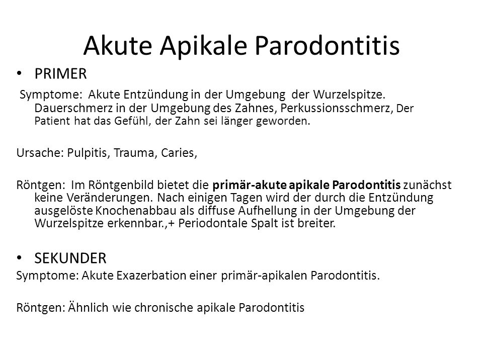 Peridontitis periapicalis acuta Acuta Wurzelhautentzündung Symptome: spontaner Zahnschmerz, Perkussionsschmerz Röntgen: Keine Veränderung.